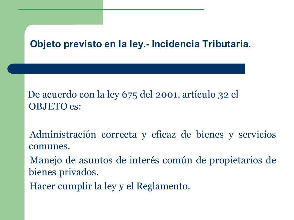 ________________ Objeto previsto en la ley.- Incidencia Tributaria. De acuerdo con la ley 675 del 2001, artículo 32 el OBJETO es: Administración corre