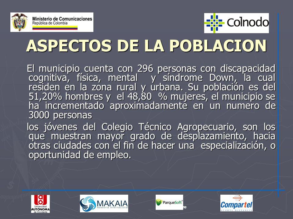 ASPECTOS DE LA POBLACION El municipio cuenta con 296 personas con discapacidad cognitiva, física, mental y síndrome Down, la cual residen en la zona r