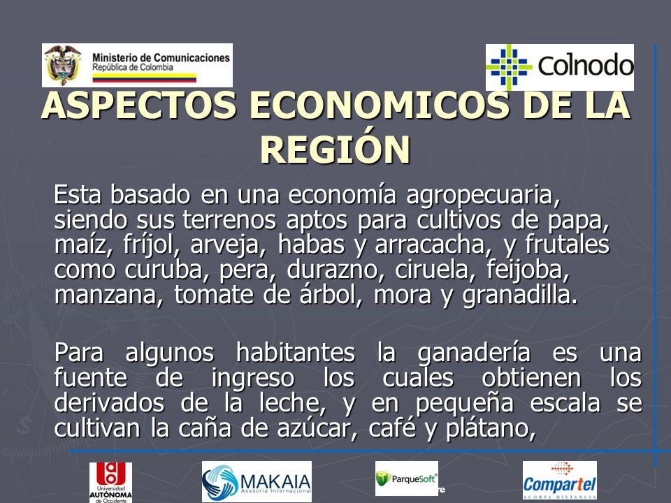 ASPECTOS ECONOMICOS DE LA REGIÓN Esta basado en una economía agropecuaria, siendo sus terrenos aptos para cultivos de papa, maíz, fríjol, arveja, haba