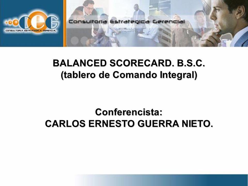 BALANCED SCORECARD. B.S.C. (tablero de Comando Integral) Conferencista: CARLOS ERNESTO GUERRA NIETO.