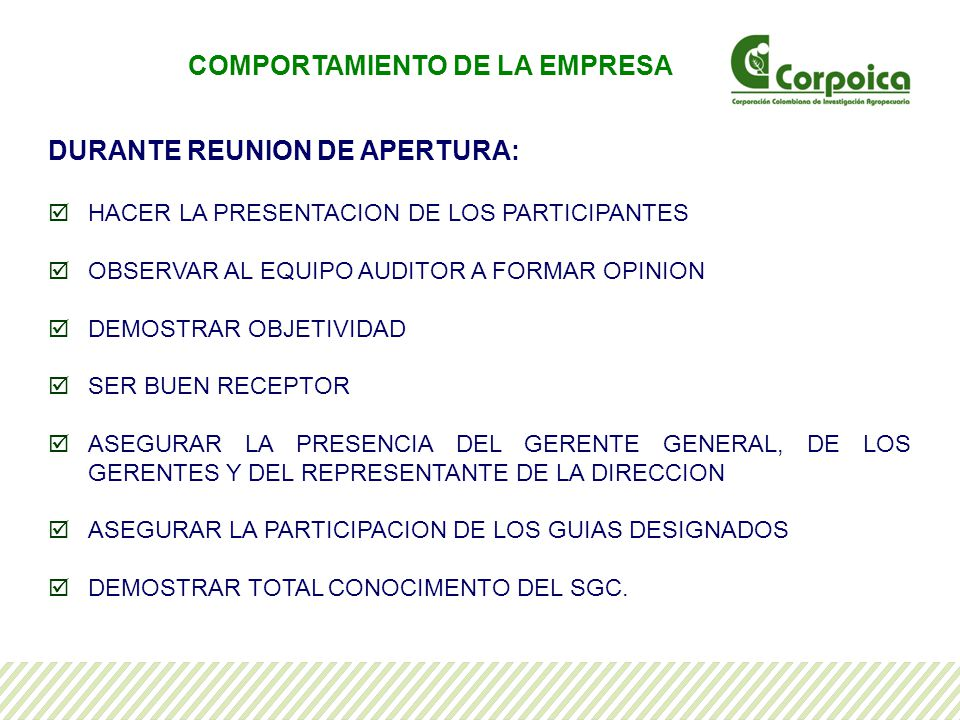 DURANTE REUNION DE APERTURA: HACER LA PRESENTACION DE LOS PARTICIPANTES OBSERVAR AL EQUIPO AUDITOR A FORMAR OPINION DEMOSTRAR OBJETIVIDAD SER BUEN RECEPTOR ASEGURAR LA PRESENCIA DEL GERENTE GENERAL, DE LOS GERENTES Y DEL REPRESENTANTE DE LA DIRECCION ASEGURAR LA PARTICIPACION DE LOS GUIAS DESIGNADOS DEMOSTRAR TOTAL CONOCIMENTO DEL SGC.