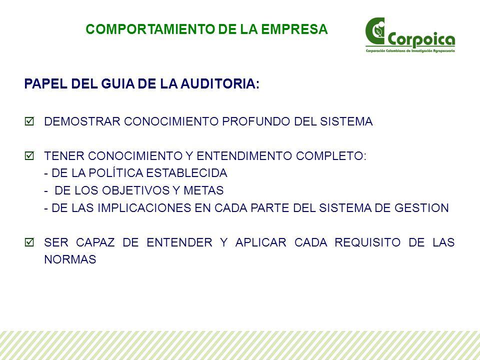 PAPEL DEL GUIA DE LA AUDITORIA: DEMOSTRAR CONOCIMIENTO PROFUNDO DEL SISTEMA TENER CONOCIMIENTO Y ENTENDIMENTO COMPLETO: - DE LA POLÍTICA ESTABLECIDA - DE LOS OBJETIVOS Y METAS - DE LAS IMPLICACIONES EN CADA PARTE DEL SISTEMA DE GESTION SER CAPAZ DE ENTENDER Y APLICAR CADA REQUISITO DE LAS NORMAS COMPORTAMIENTO DE LA EMPRESA