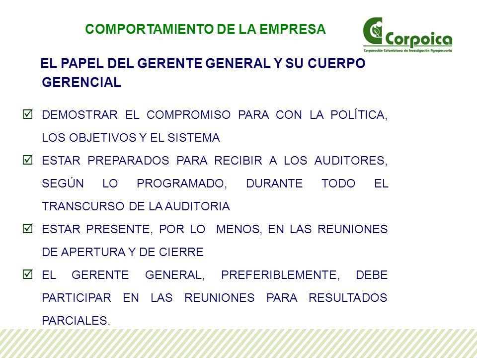 EL PAPEL DEL GERENTE GENERAL Y SU CUERPO GERENCIAL DEMOSTRAR EL COMPROMISO PARA CON LA POLÍTICA, LOS OBJETIVOS Y EL SISTEMA ESTAR PREPARADOS PARA RECIBIR A LOS AUDITORES, SEGÚN LO PROGRAMADO, DURANTE TODO EL TRANSCURSO DE LA AUDITORIA ESTAR PRESENTE, POR LO MENOS, EN LAS REUNIONES DE APERTURA Y DE CIERRE EL GERENTE GENERAL, PREFERIBLEMENTE, DEBE PARTICIPAR EN LAS REUNIONES PARA RESULTADOS PARCIALES.