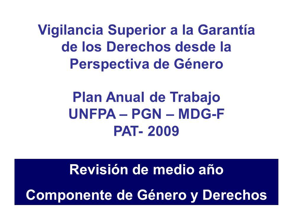 Vigilancia Superior a la Garantía de los Derechos desde la Perspectiva de Género Plan Anual de Trabajo UNFPA – PGN – MDG-F PAT- 2009 Revisión de medio año Componente de Género y Derechos