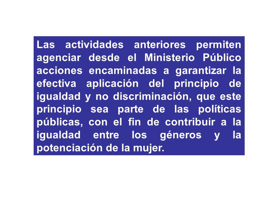 Las actividades anteriores permiten agenciar desde el Ministerio Público acciones encaminadas a garantizar la efectiva aplicación del principio de igualdad y no discriminación, que este principio sea parte de las políticas públicas, con el fin de contribuir a la igualdad entre los géneros y la potenciación de la mujer.
