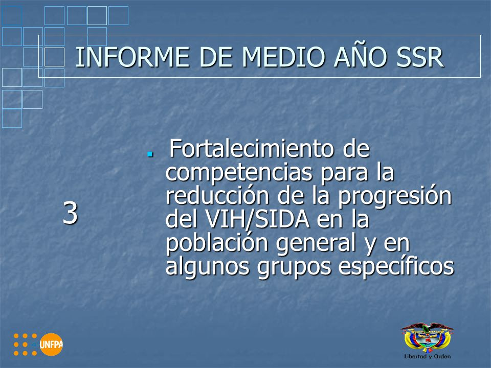 INFORME DE MEDIO AÑO SSR 3 Fortalecimiento de competencias para la reducción de la progresión del VIH/SIDA en la población general y en algunos grupos específicos Fortalecimiento de competencias para la reducción de la progresión del VIH/SIDA en la población general y en algunos grupos específicos