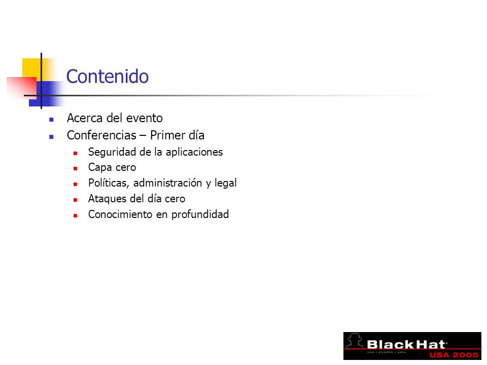 Contenido Acerca del evento Conferencias – Primer día Seguridad de la aplicaciones Capa cero Políticas, administración y legal Ataques del día cero Conocimiento en profundidad
