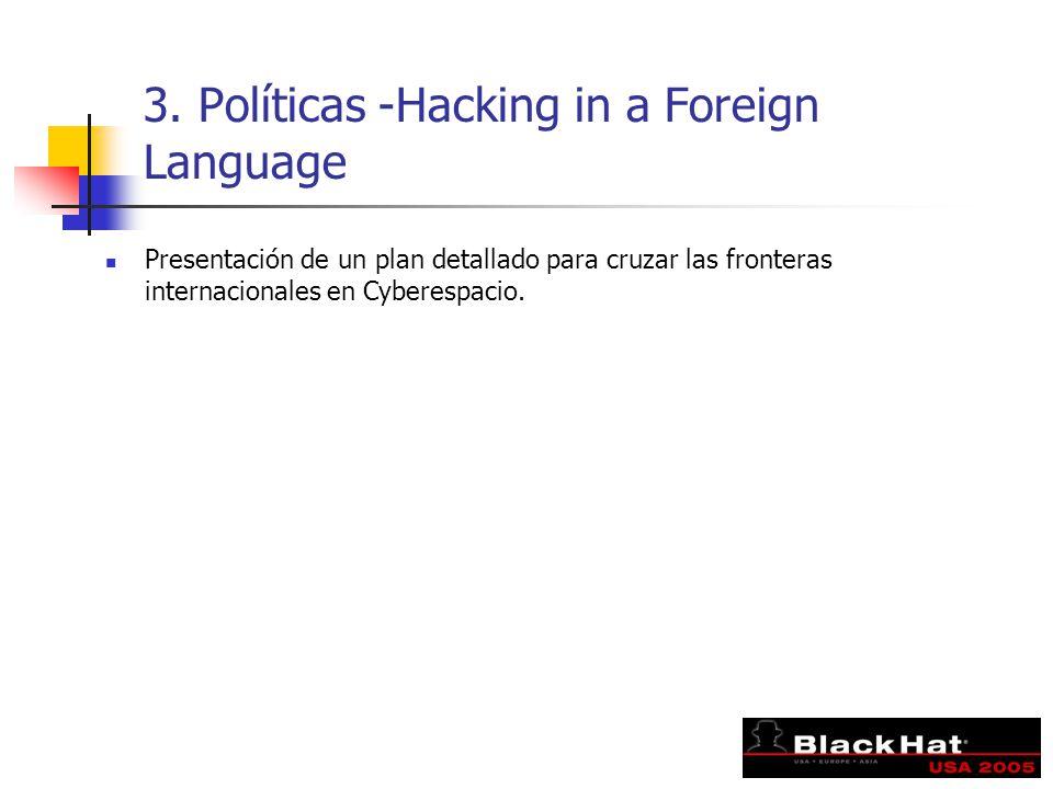 3. Políticas -Hacking in a Foreign Language Presentación de un plan detallado para cruzar las fronteras internacionales en Cyberespacio.