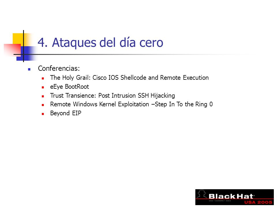 4. Ataques del día cero Conferencias: The Holy Grail: Cisco IOS Shellcode and Remote Execution eEye BootRoot Trust Transience: Post Intrusion SSH Hija