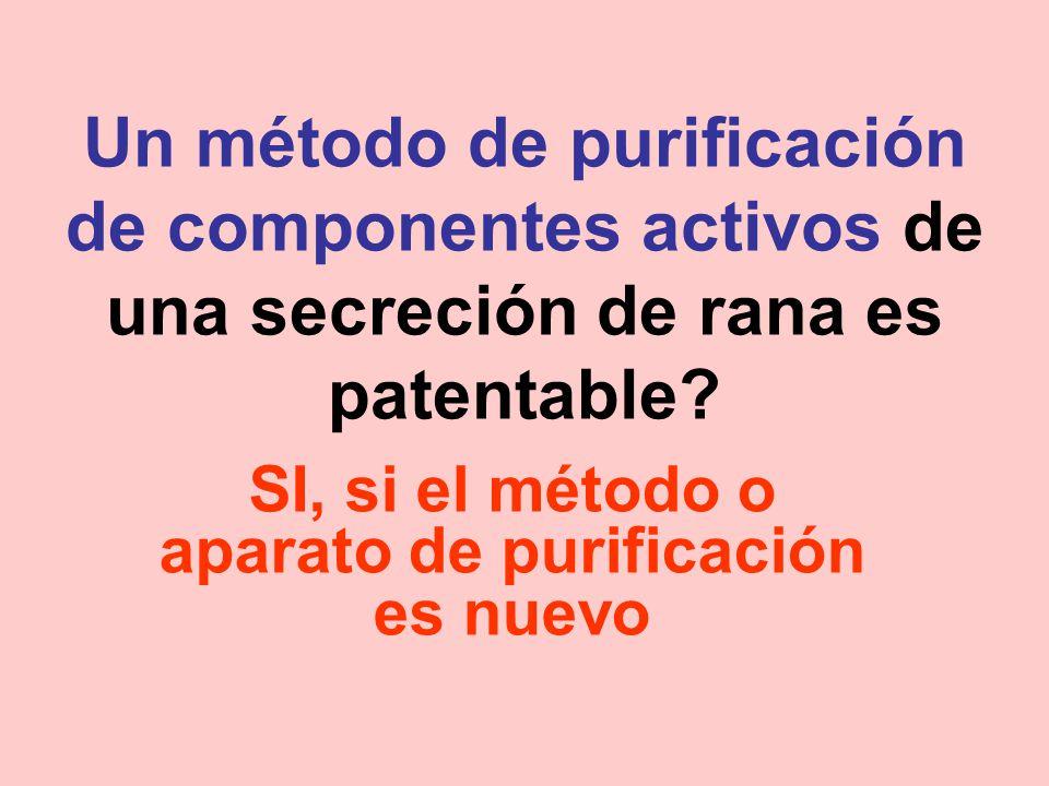 Un método de purificación de componentes activos de una secreción de rana es patentable? SI, si el método o aparato de purificación es nuevo