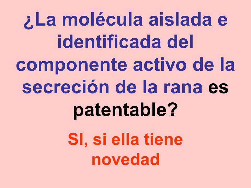 ¿La molécula aislada e identificada del componente activo de la secreción de la rana es patentable? SI, si ella tiene novedad