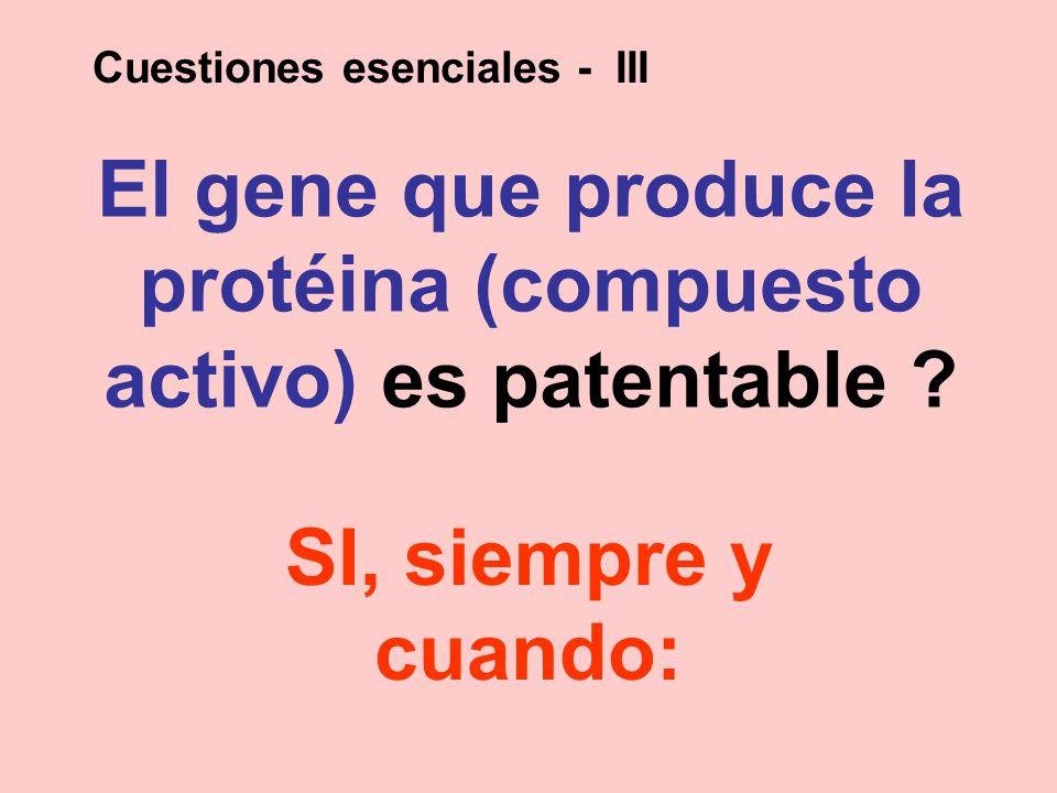 El gene que produce la protéina (compuesto activo) es patentable ? SI, siempre y cuando: Cuestiones esenciales - III