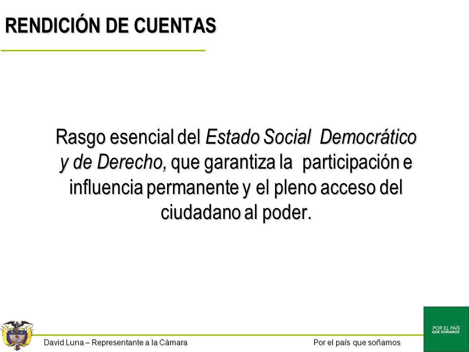 Por el país que soñamos David Luna – Representante a la Cámara RENDICIÓN DE CUENTAS Rasgo esencial del Estado Social Democrático y de Derecho, que garantiza la participación e influencia permanente y el pleno acceso del ciudadano al poder.