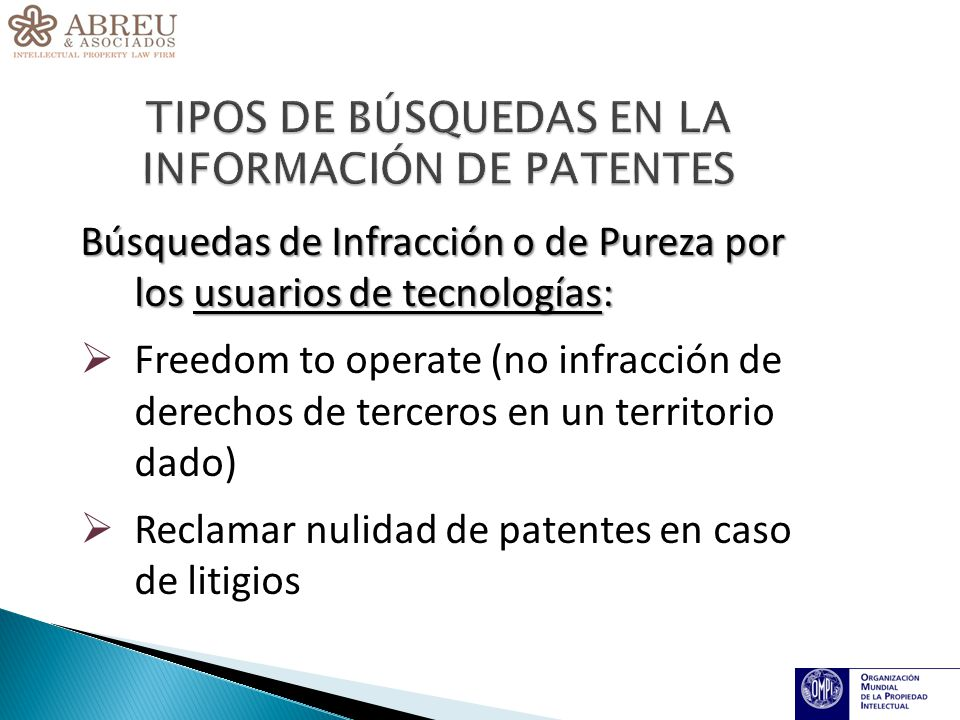 Búsquedas de Infracción o de Pureza por los usuarios de tecnologías: Freedom to operate (no infracción de derechos de terceros en un territorio dado) Reclamar nulidad de patentes en caso de litigios