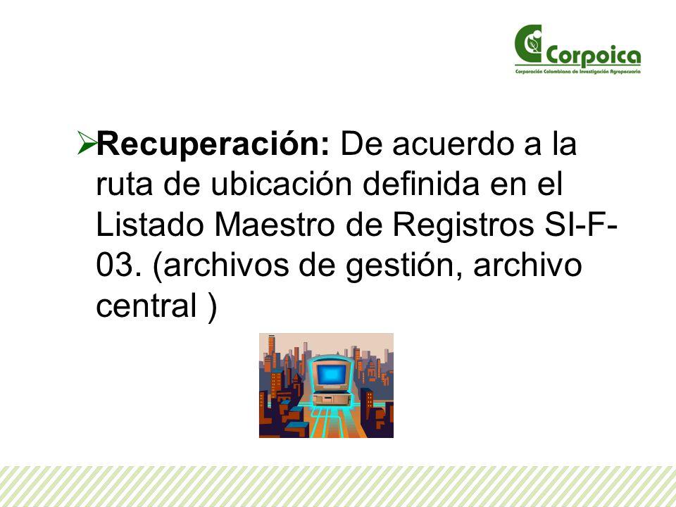 Recuperación: De acuerdo a la ruta de ubicación definida en el Listado Maestro de Registros SI-F- 03. (archivos de gestión, archivo central )