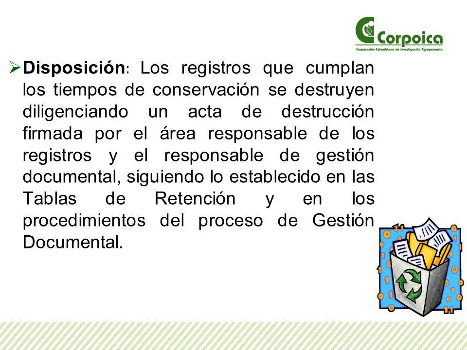 Disposición : Los registros que cumplan los tiempos de conservación se destruyen diligenciando un acta de destrucción firmada por el área responsable