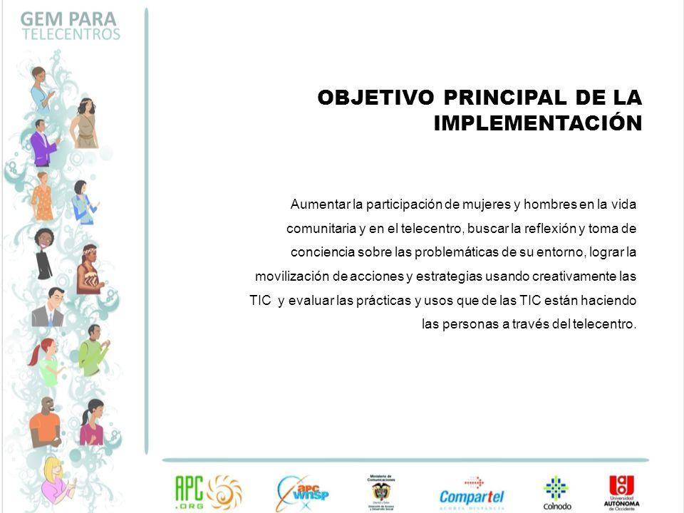 OBJETIVO PRINCIPAL DE LA IMPLEMENTACIÓN Aumentar la participación de mujeres y hombres en la vida comunitaria y en el telecentro, buscar la reflexión