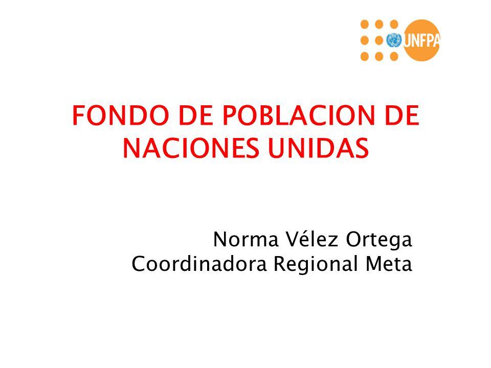 FONDO DE POBLACION DE NACIONES UNIDAS Norma Vélez Ortega Coordinadora Regional Meta