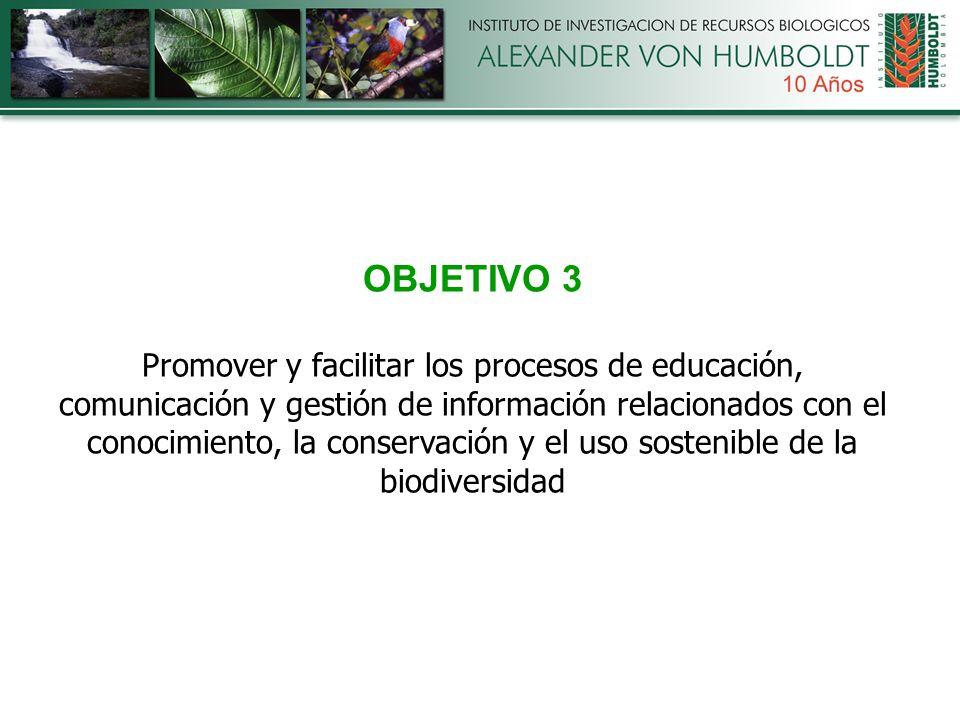 OBJETIVO 3 Promover y facilitar los procesos de educación, comunicación y gestión de información relacionados con el conocimiento, la conservación y el uso sostenible de la biodiversidad