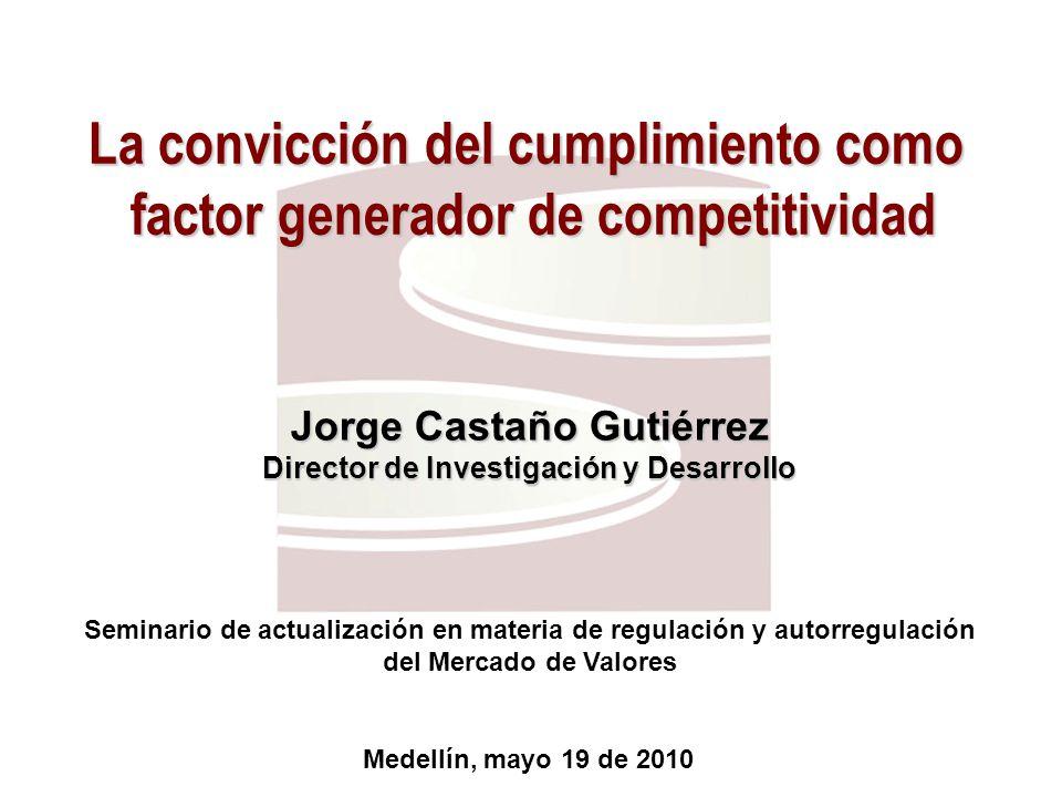 La convicción del cumplimiento como factor generador de competitividad Medellín, mayo 19 de 2010 Seminario de actualización en materia de regulación y autorregulación del Mercado de Valores Jorge Castaño Gutiérrez Director de Investigación y Desarrollo
