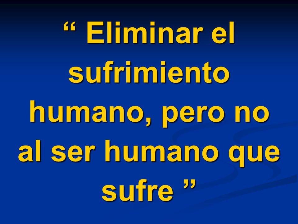 Eliminar el sufrimiento humano, pero no al ser humano que sufre Eliminar el sufrimiento humano, pero no al ser humano que sufre