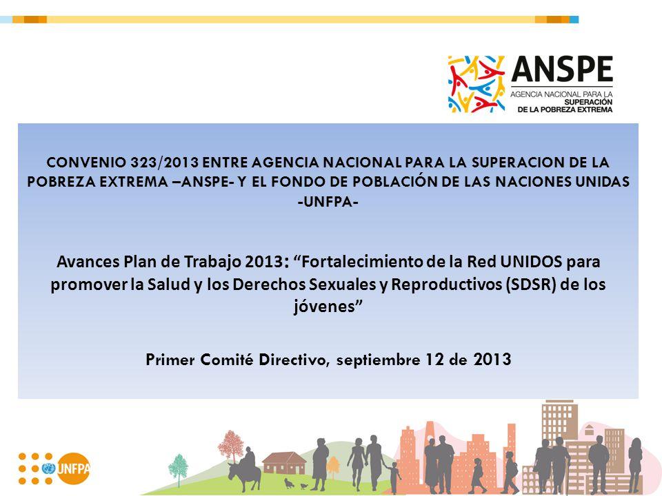 CONVENIO 323/2013 ENTRE AGENCIA NACIONAL PARA LA SUPERACION DE LA POBREZA EXTREMA –ANSPE- Y EL FONDO DE POBLACIÓN DE LAS NACIONES UNIDAS -UNFPA- Avances Plan de Trabajo 2013 :Fortalecimiento de la Red UNIDOS para promover la Salud y los Derechos Sexuales y Reproductivos (SDSR) de los jóvenes Primer Comité Directivo, septiembre 12 de 2013