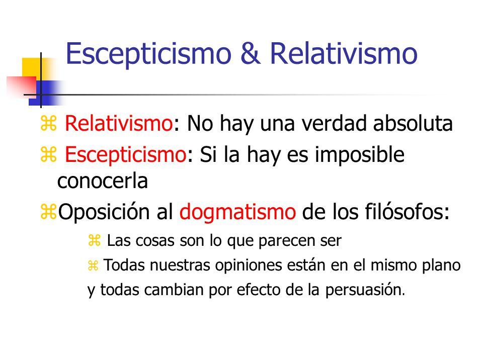 Escepticismo & Relativismo Relativismo: No hay una verdad absoluta Escepticismo: Si la hay es imposible conocerla Oposición al dogmatismo de los filósofos: Las cosas son lo que parecen ser Todas nuestras opiniones están en el mismo plano y todas cambian por efecto de la persuasión.