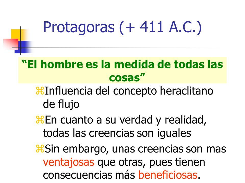Protagoras (+ 411 A.C.) El hombre es la medida de todas las cosas Influencia del concepto heraclitano de flujo En cuanto a su verdad y realidad, todas las creencias son iguales Sin embargo, unas creencias son mas ventajosas que otras, pues tienen consecuencias más beneficiosas.