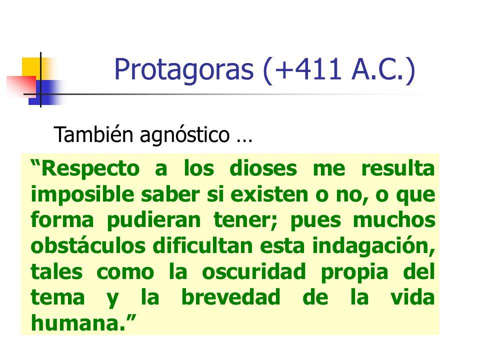 Protagoras (+411 A.C.) También agnóstico … Respecto a los dioses me resulta imposible saber si existen o no, o que forma pudieran tener; pues muchos o