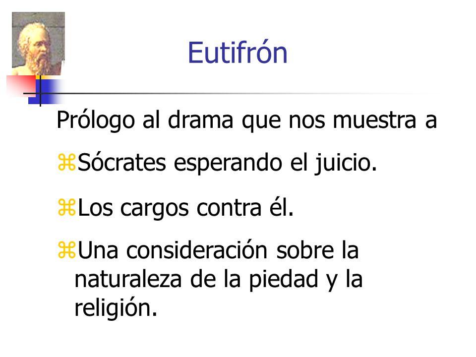 Eutifrón Prólogo al drama que nos muestra a Sócrates esperando el juicio. Los cargos contra él. Una consideración sobre la naturaleza de la piedad y l
