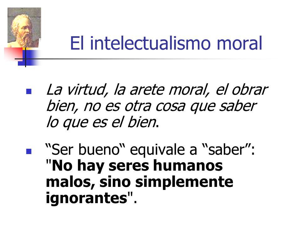 El intelectualismo moral La virtud, la arete moral, el obrar bien, no es otra cosa que saber lo que es el bien. Ser bueno equivale a saber: