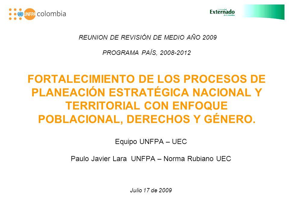 REUNION DE REVISIÓN DE MEDIO AÑO 2009 PROGRAMA PAÍS, 2008-2012 FORTALECIMIENTO DE LOS PROCESOS DE PLANEACIÓN ESTRATÉGICA NACIONAL Y TERRITORIAL CON ENFOQUE POBLACIONAL, DERECHOS Y GÉNERO.