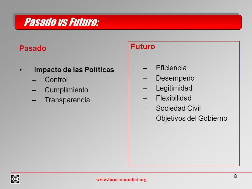 8 Pasado Impacto de las Políticas –Control –Cumplimiento –Transparencia Pasado vs Futuro: www.bancomundial.org Futuro –Eficiencia –Desempeño –Legitimidad –Flexibilidad –Sociedad Civil –Objetivos del Gobierno