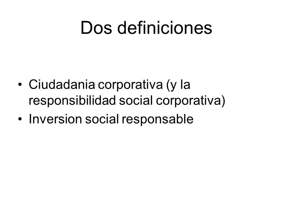 Dos definiciones Ciudadania corporativa (y la responsibilidad social corporativa) Inversion social responsable
