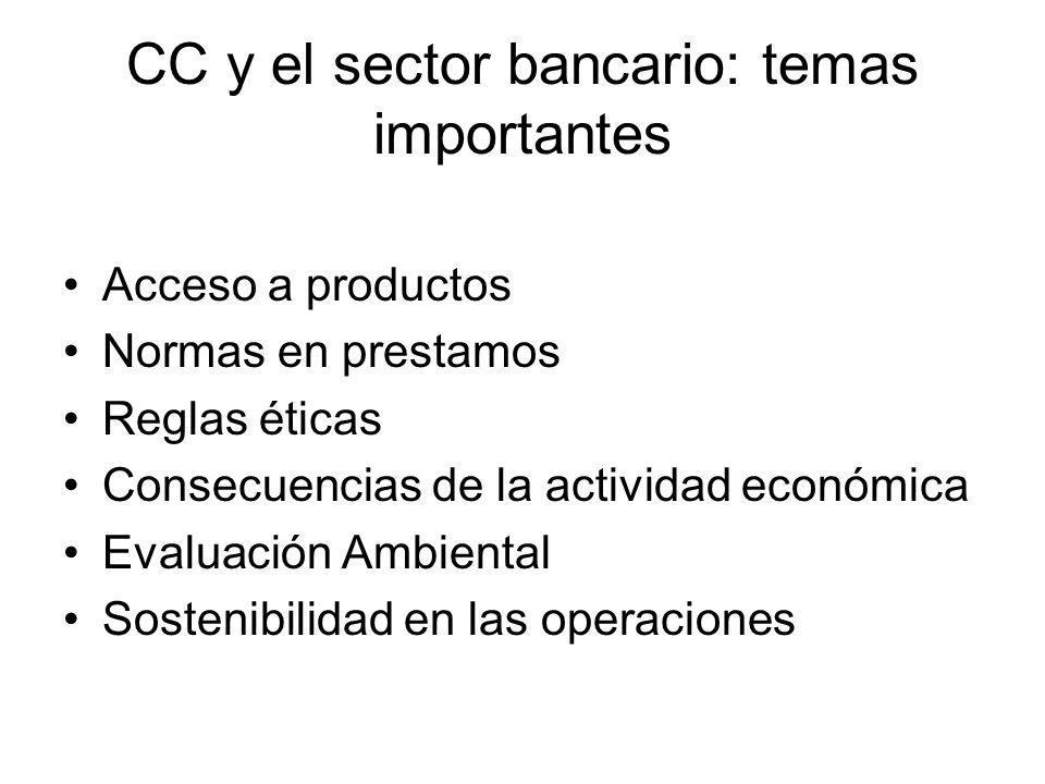 CC y el sector bancario: temas importantes Acceso a productos Normas en prestamos Reglas éticas Consecuencias de la actividad económica Evaluación Ambiental Sostenibilidad en las operaciones