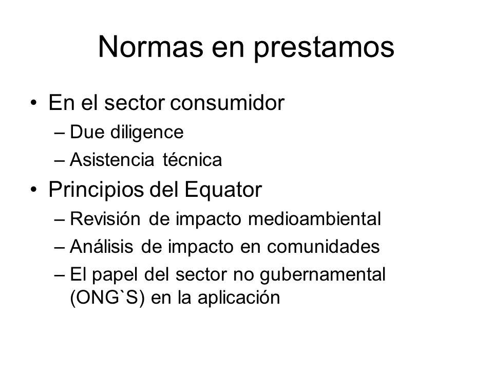Normas en prestamos En el sector consumidor –Due diligence –Asistencia técnica Principios del Equator –Revisión de impacto medioambiental –Análisis de impacto en comunidades –El papel del sector no gubernamental (ONG`S) en la aplicación