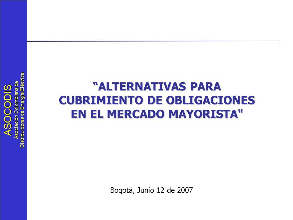 ASOCODIS Asociación Colombiana de Distribuidores de Energía Eléctrica Bogotá, Junio 12 de 2007 ALTERNATIVAS PARA CUBRIMIENTO DE OBLIGACIONES EN EL MERCADO MAYORISTA
