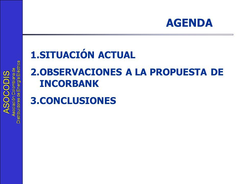 ASOCODIS Asociación Colombiana de Distribuidores de Energía Eléctrica AGENDA 1.SITUACIÓN ACTUAL 2.OBSERVACIONES A LA PROPUESTA DE INCORBANK 3.CONCLUSIONES