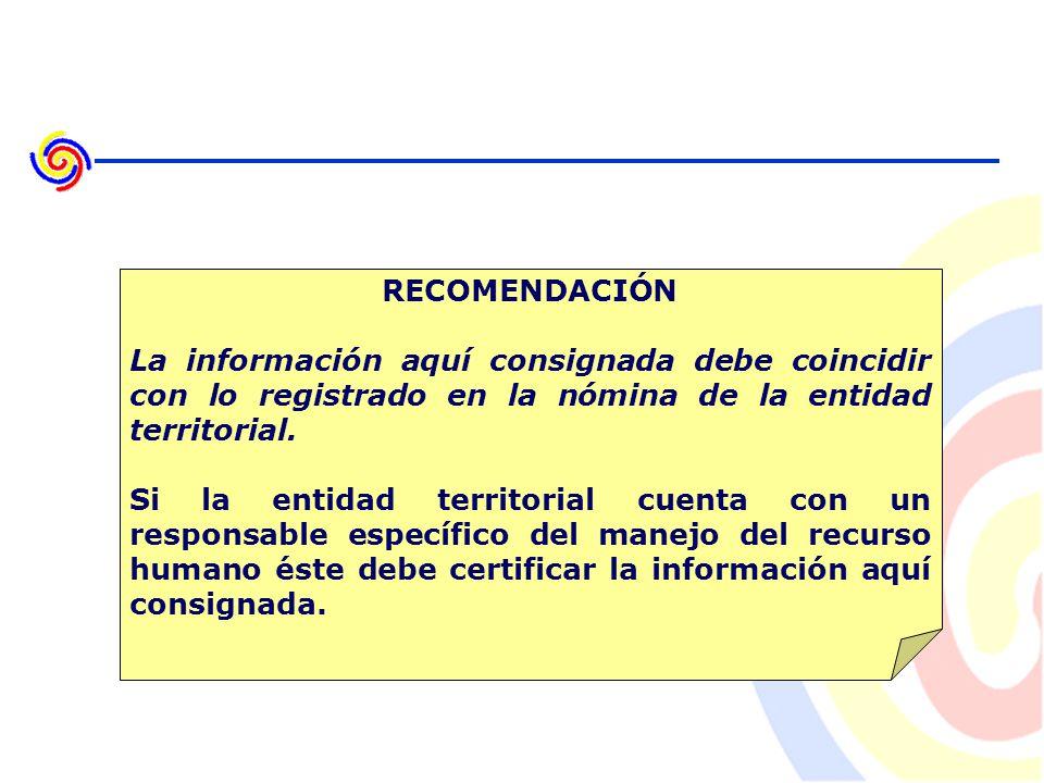 RECOMENDACIÓN La información aquí consignada debe coincidir con lo registrado en la nómina de la entidad territorial.