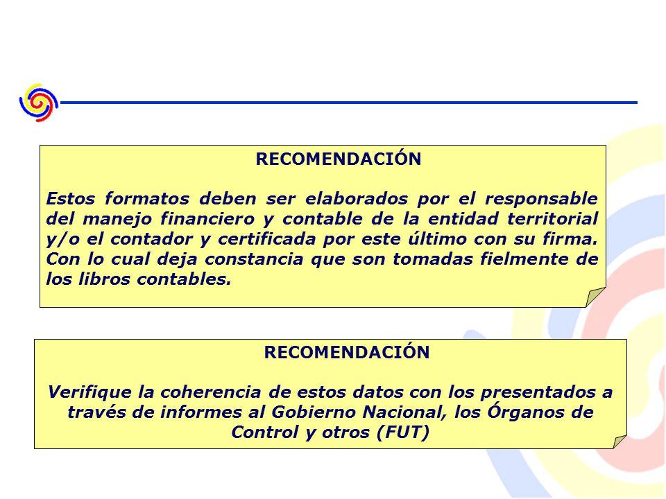 RECOMENDACIÓN Estos formatos deben ser elaborados por el responsable del manejo financiero y contable de la entidad territorial y/o el contador y certificada por este último con su firma.