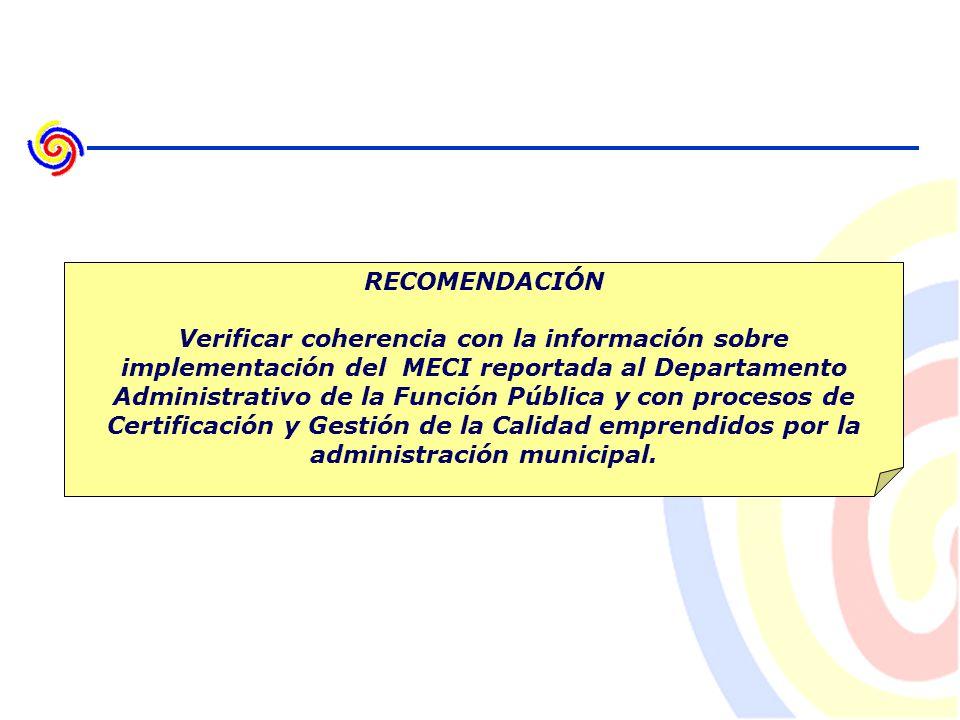 RECOMENDACIÓN Verificar coherencia con la información sobre implementación del MECI reportada al Departamento Administrativo de la Función Pública y con procesos de Certificación y Gestión de la Calidad emprendidos por la administración municipal.
