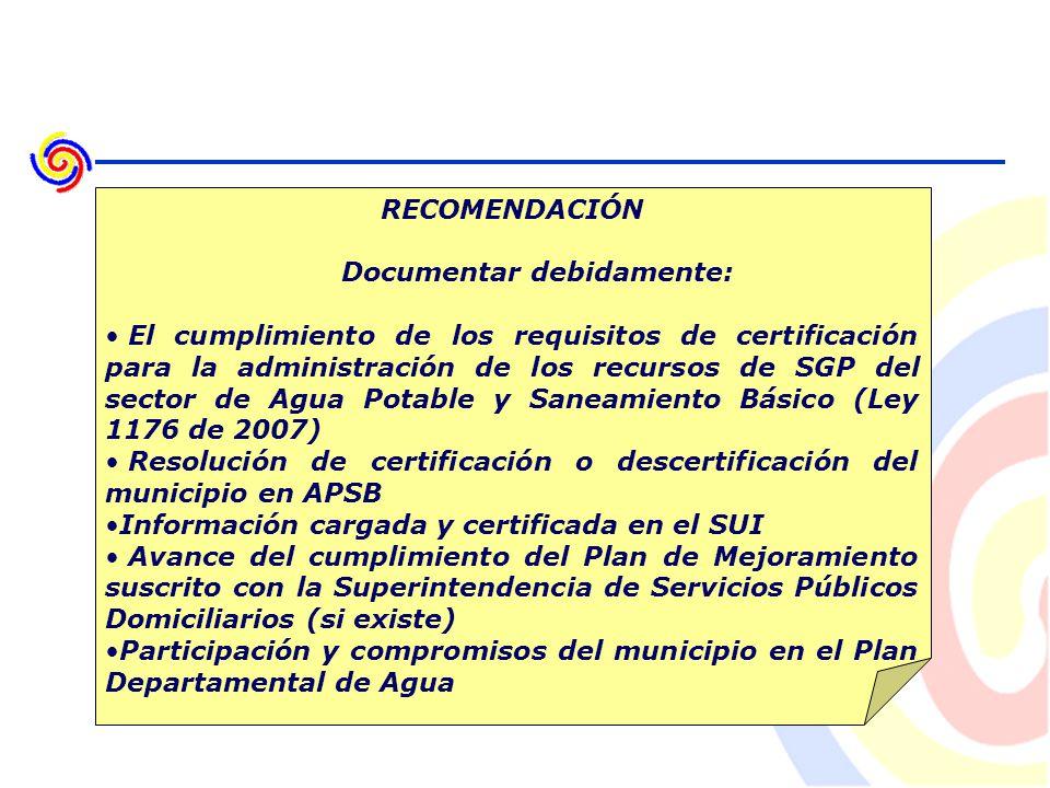 RECOMENDACIÓN Documentar debidamente: El cumplimiento de los requisitos de certificación para la administración de los recursos de SGP del sector de Agua Potable y Saneamiento Básico (Ley 1176 de 2007) Resolución de certificación o descertificación del municipio en APSB Información cargada y certificada en el SUI Avance del cumplimiento del Plan de Mejoramiento suscrito con la Superintendencia de Servicios Públicos Domiciliarios (si existe) Participación y compromisos del municipio en el Plan Departamental de Agua