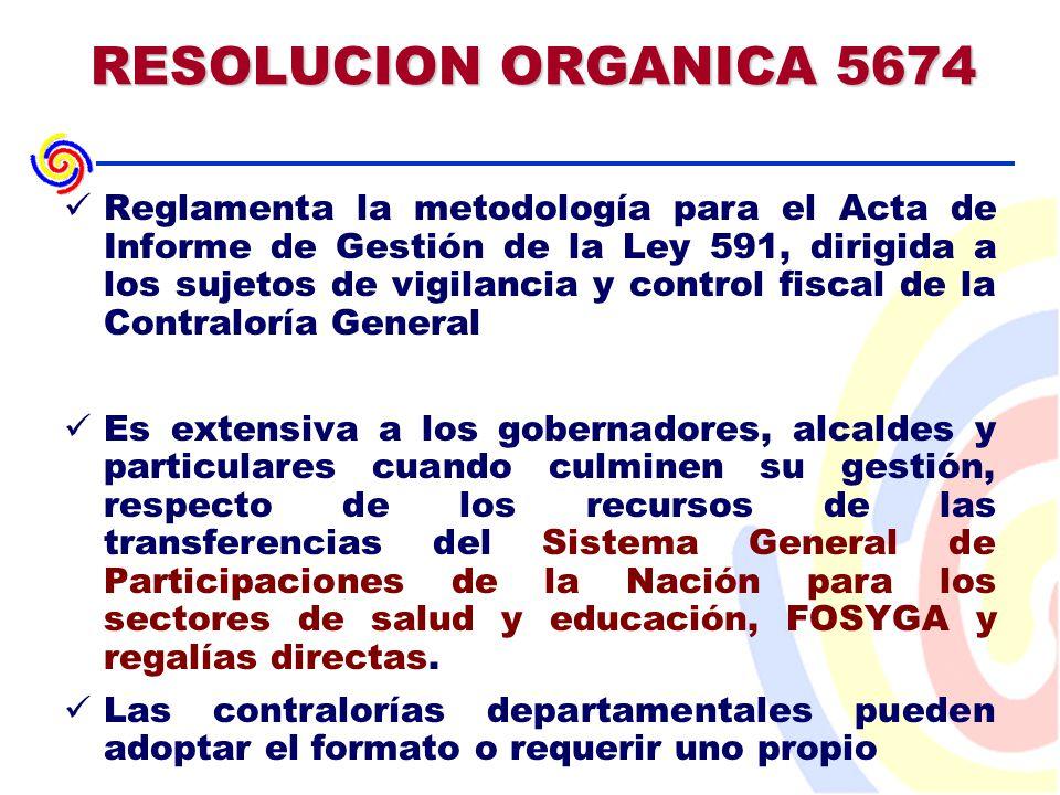 RESOLUCION ORGANICA 5674 Reglamenta la metodología para el Acta de Informe de Gestión de la Ley 591, dirigida a los sujetos de vigilancia y control fiscal de la Contraloría General Es extensiva a los gobernadores, alcaldes y particulares cuando culminen su gestión, respecto de los recursos de las transferencias del Sistema General de Participaciones de la Nación para los sectores de salud y educación, FOSYGA y regalías directas.