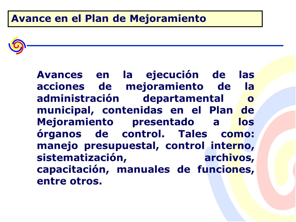 Avance en el Plan de Mejoramiento Avances en la ejecución de las acciones de mejoramiento de la administración departamental o municipal, contenidas en el Plan de Mejoramiento presentado a los órganos de control.