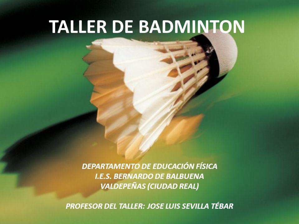 TALLER DE BADMINTON DEPARTAMENTO DE EDUCACIÓN FÍSICA I.E.S. BERNARDO DE BALBUENA VALDEPEÑAS (CIUDAD REAL) PROFESOR DEL TALLER: JOSE LUIS SEVILLA TÉBAR