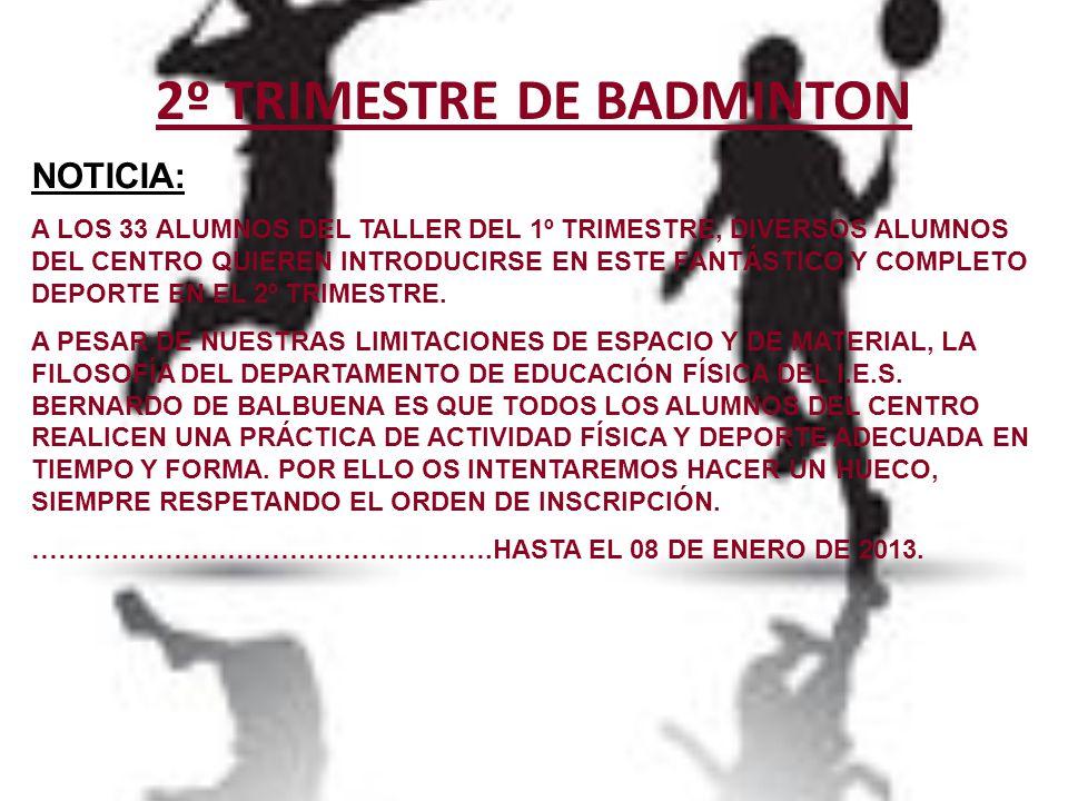 2º TRIMESTRE DE BADMINTON NOTICIA: A LOS 33 ALUMNOS DEL TALLER DEL 1º TRIMESTRE, DIVERSOS ALUMNOS DEL CENTRO QUIEREN INTRODUCIRSE EN ESTE FANTÁSTICO Y COMPLETO DEPORTE EN EL 2º TRIMESTRE.