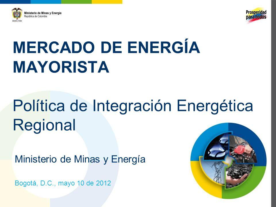 MERCADO DE ENERGÍA MAYORISTA Política de Integración Energética Regional Ministerio de Minas y Energía Bogotá, D.C., mayo 10 de 2012