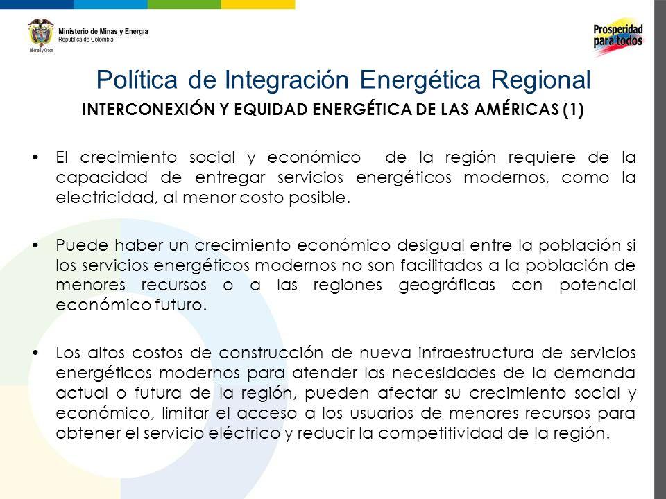 Política de Integración Energética Regional INTERCONEXIÓN Y EQUIDAD ENERGÉTICA DE LAS AMÉRICAS (1) El crecimiento social y económico de la región requiere de la capacidad de entregar servicios energéticos modernos, como la electricidad, al menor costo posible.