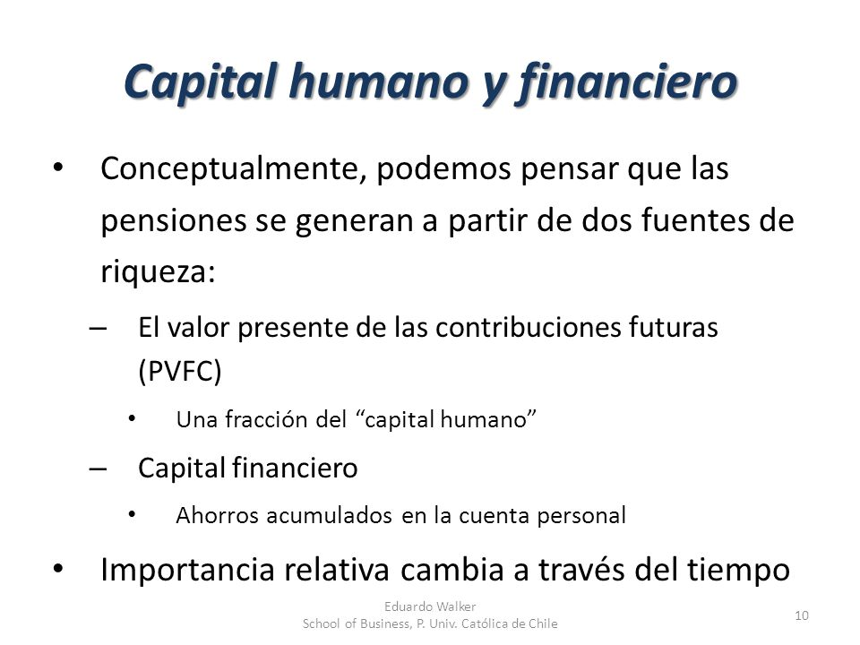 Capital humano y financiero Conceptualmente, podemos pensar que las pensiones se generan a partir de dos fuentes de riqueza: – El valor presente de la