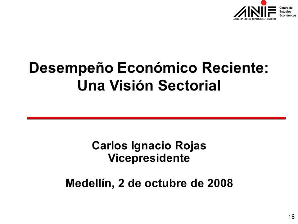18 Desempeño Económico Reciente: Una Visión Sectorial Carlos Ignacio Rojas Vicepresidente Medellín, 2 de octubre de 2008